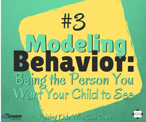 Modeling Behavior: Being the Person You Want Your Child to See. Issue #3 - Raising Kids Who Can Cope (2)